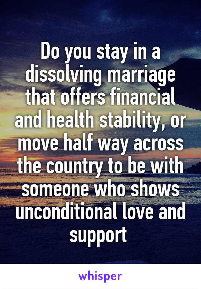 Do you stay in a dissolving marriage that offers financial and health stability, or move half way across the country to be with someone who shows unconditional love and support