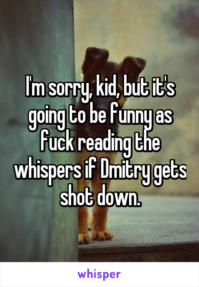 I'm sorry, kid, but it's going to be funny as fuck reading the whispers if Dmitry gets shot down.