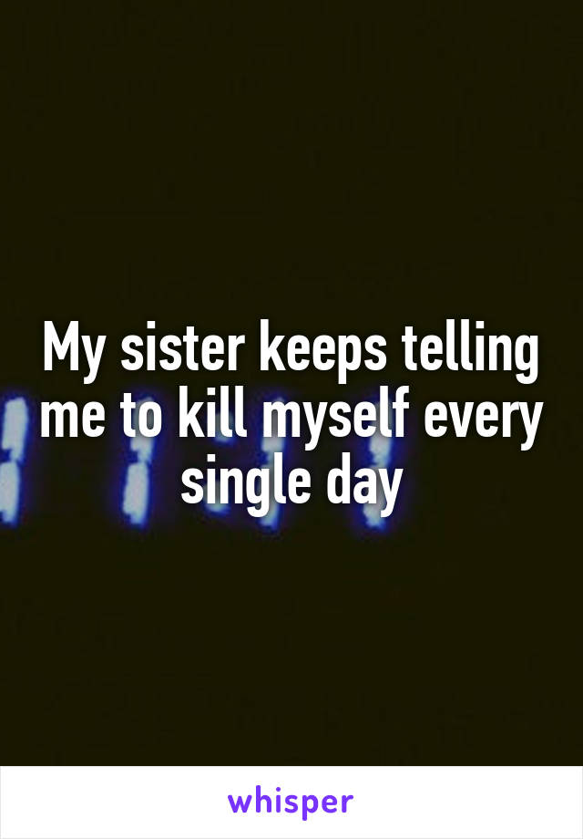 My sister keeps telling me to kill myself every single day