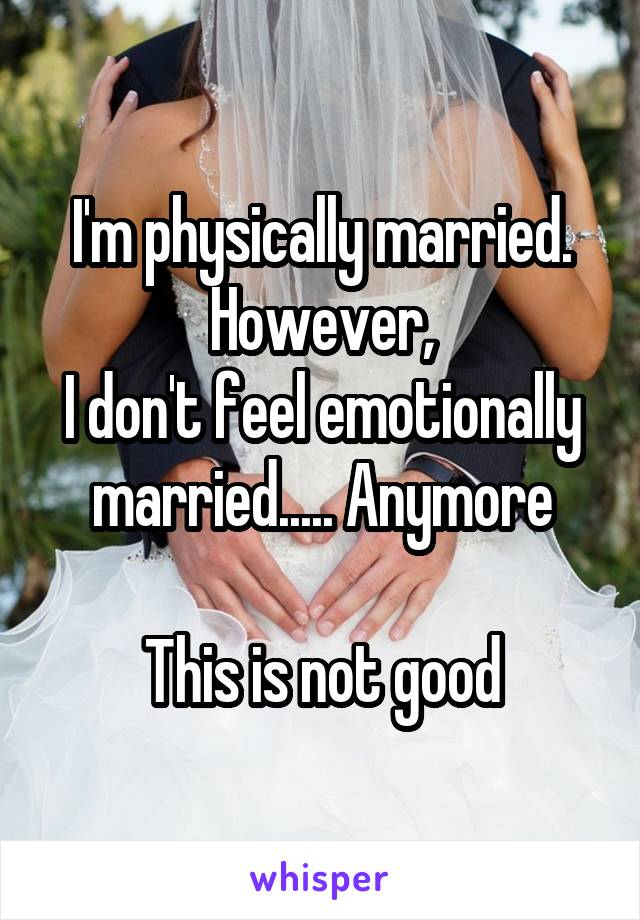 I'm physically married. However, I don't feel emotionally married..... Anymore  This is not good
