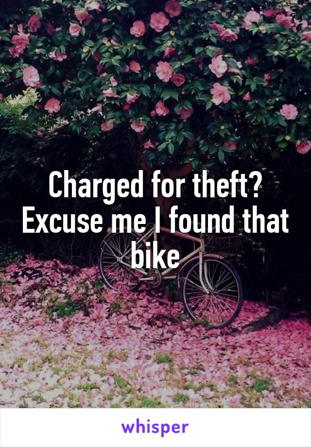 Charged for theft? Excuse me I found that bike
