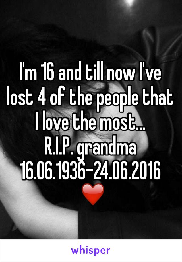 I'm 16 and till now I've lost 4 of the people that I love the most... R.I.P. grandma 16.06.1936-24.06.2016  ❤️