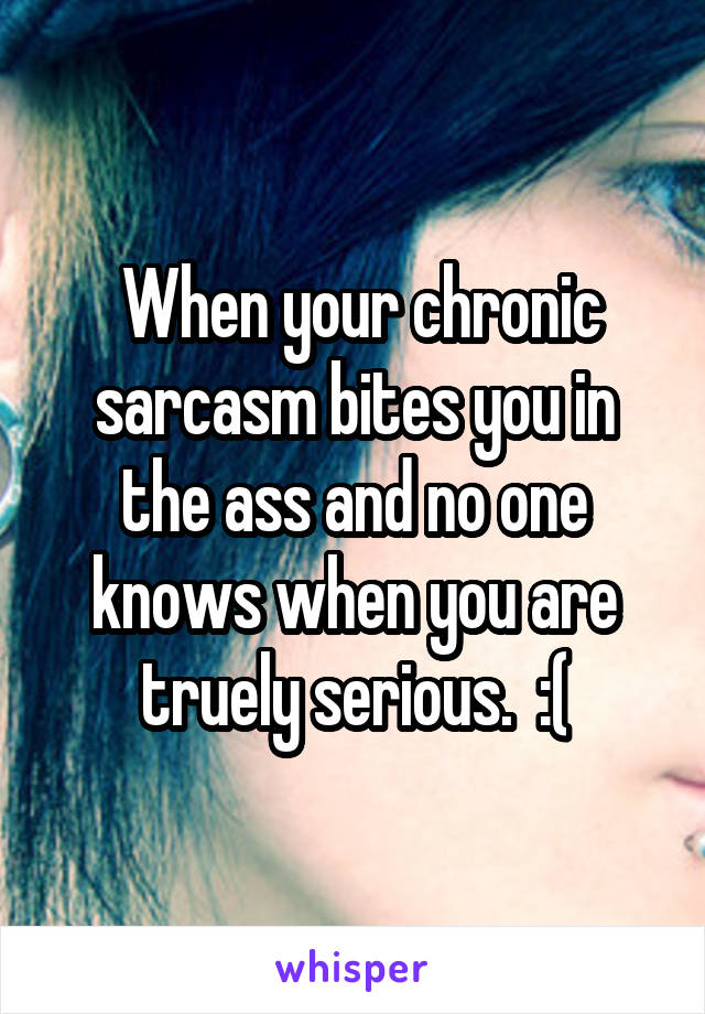 When your chronic sarcasm bites you in the ass and no one knows when you are truely serious.  :(