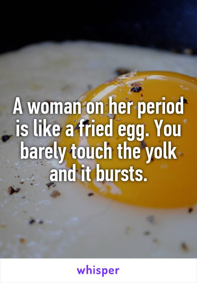 A woman on her period is like a fried egg. You barely touch the yolk and it bursts.