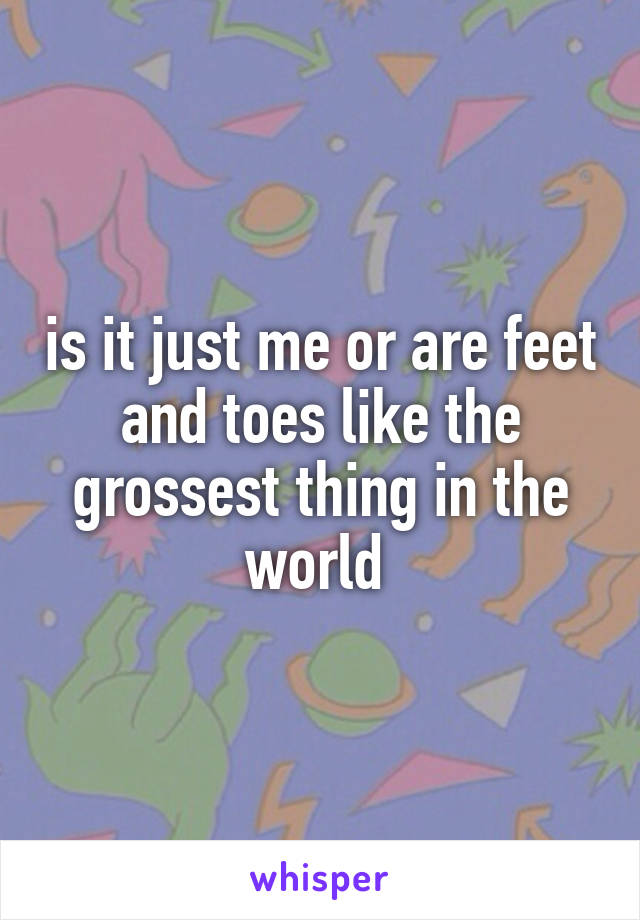 is it just me or are feet and toes like the grossest thing in the world