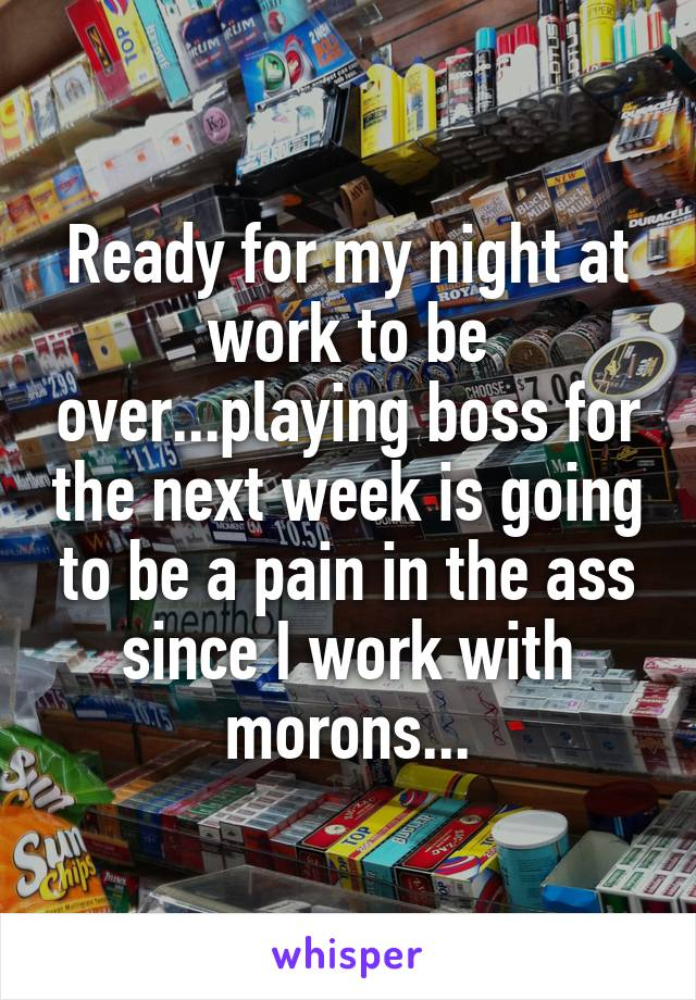 Ready for my night at work to be over...playing boss for the next week is going to be a pain in the ass since I work with morons...