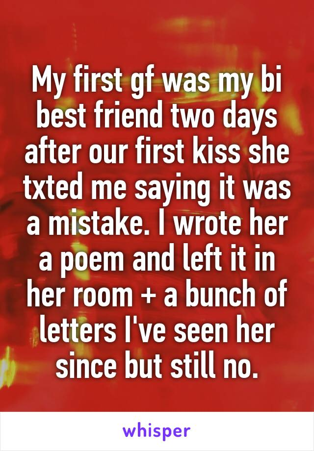 My first gf was my bi best friend two days after our first kiss she txted me saying it was a mistake. I wrote her a poem and left it in her room + a bunch of letters I've seen her since but still no.