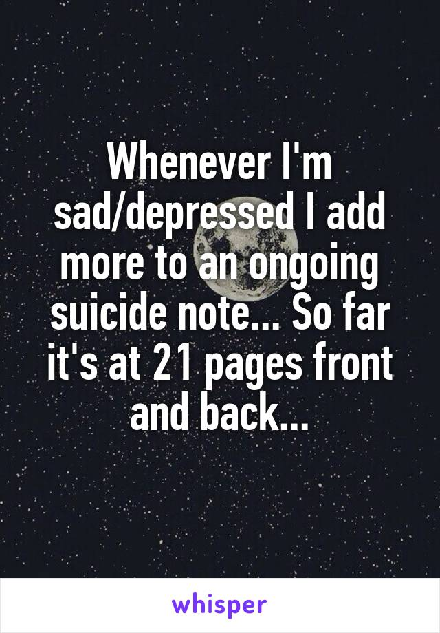 Whenever I'm sad/depressed I add more to an ongoing suicide note... So far it's at 21 pages front and back...