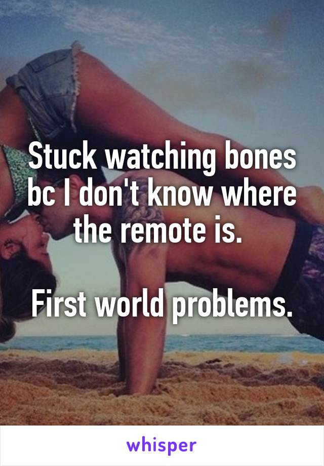 Stuck watching bones bc I don't know where the remote is.   First world problems.