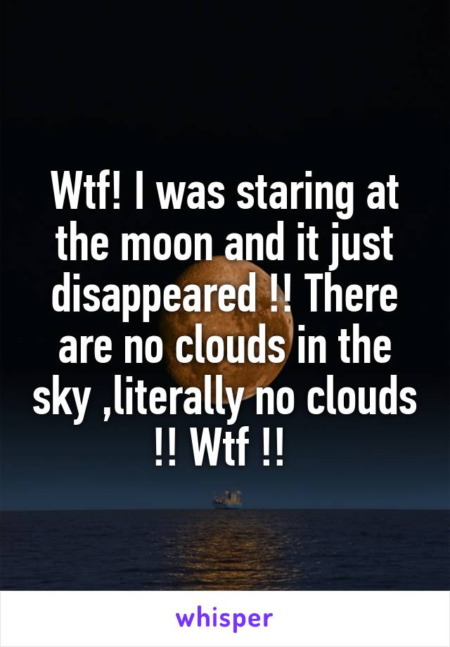 Wtf! I was staring at the moon and it just disappeared !! There are no clouds in the sky ,literally no clouds !! Wtf !!