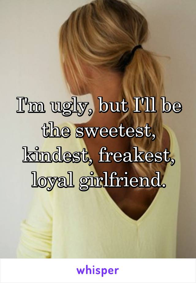 I'm ugly, but I'll be the sweetest, kindest, freakest, loyal girlfriend.