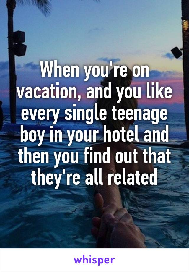 When you're on vacation, and you like every single teenage boy in your hotel and then you find out that they're all related