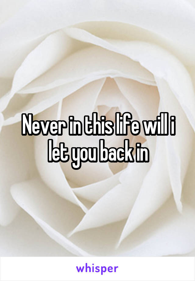 Never in this life will i let you back in