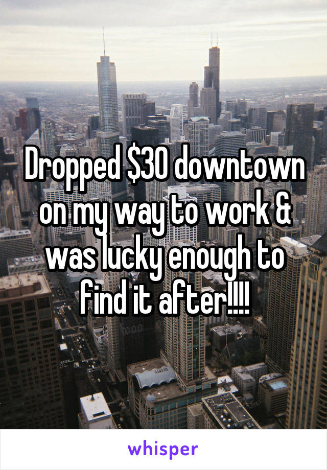 Dropped $30 downtown on my way to work & was lucky enough to find it after!!!!