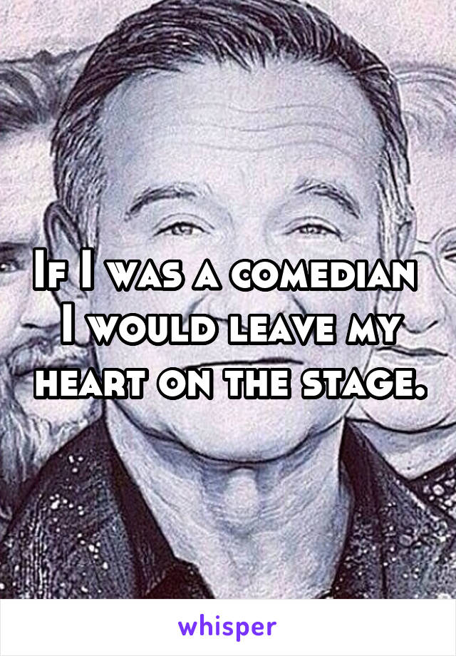 If I was a comedian  I would leave my heart on the stage.