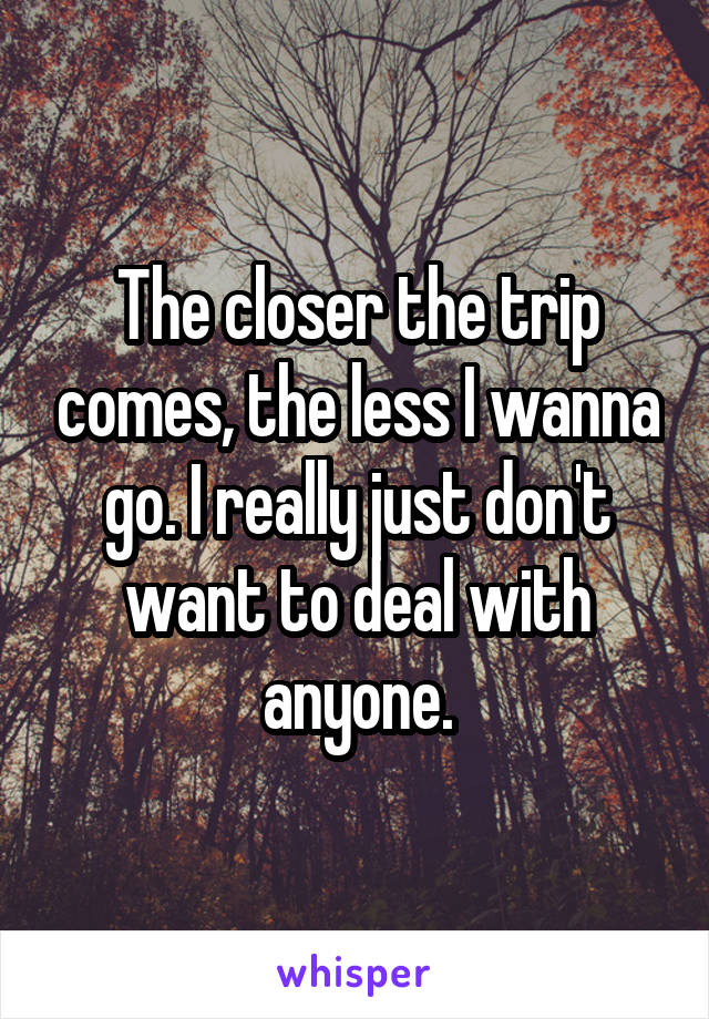 The closer the trip comes, the less I wanna go. I really just don't want to deal with anyone.