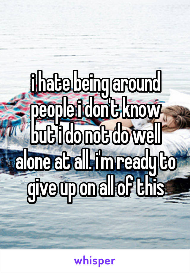i hate being around people i don't know but i do not do well alone at all. i'm ready to give up on all of this