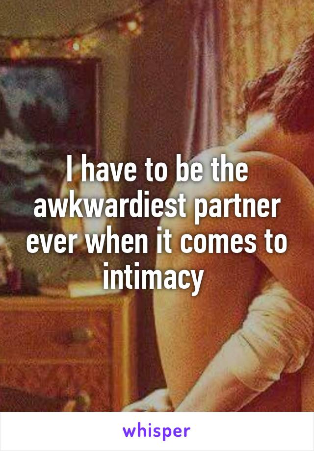 I have to be the awkwardiest partner ever when it comes to intimacy