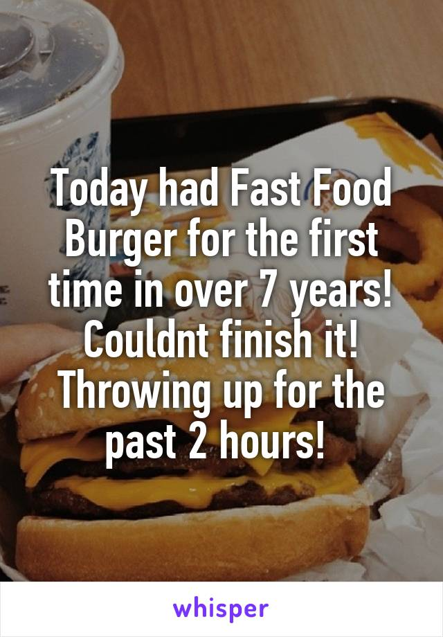 Today had Fast Food Burger for the first time in over 7 years! Couldnt finish it! Throwing up for the past 2 hours!