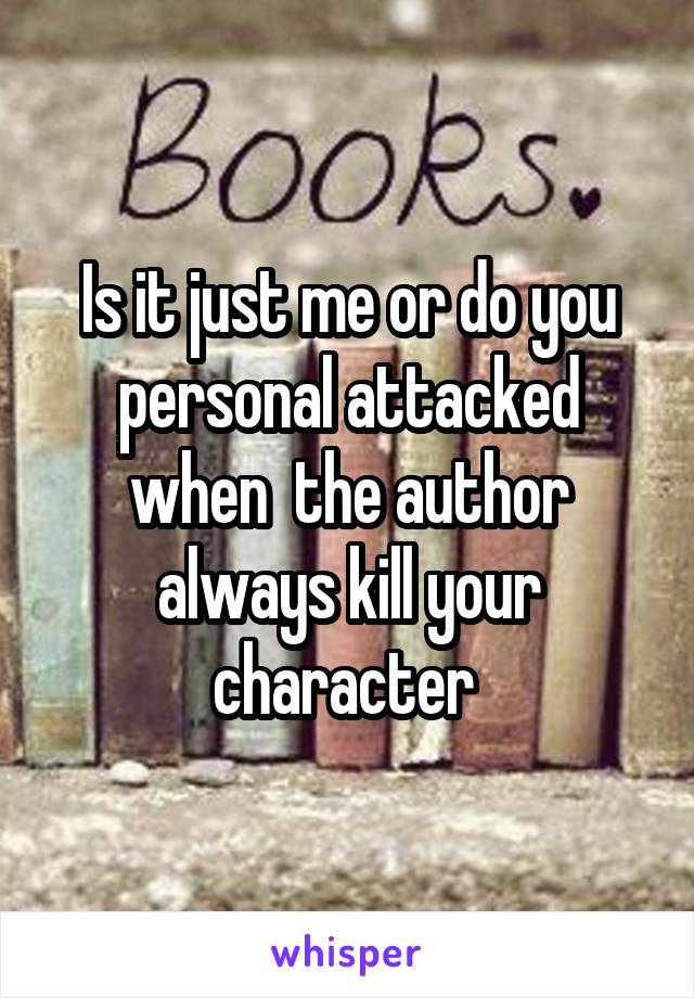 Is it just me or do you personal attacked when  the author always kill your character