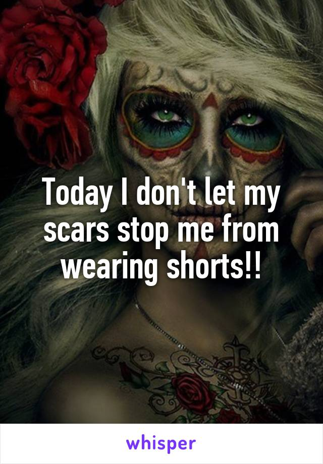 Today I don't let my scars stop me from wearing shorts!!
