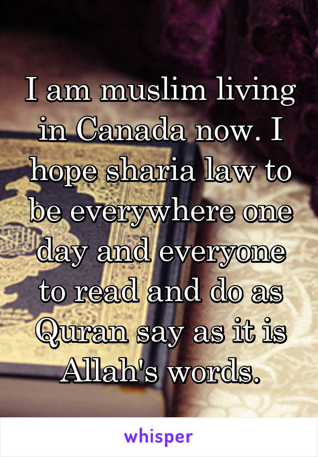 I am muslim living in Canada now. I hope sharia law to be everywhere one day and everyone to read and do as Quran say as it is Allah's words.