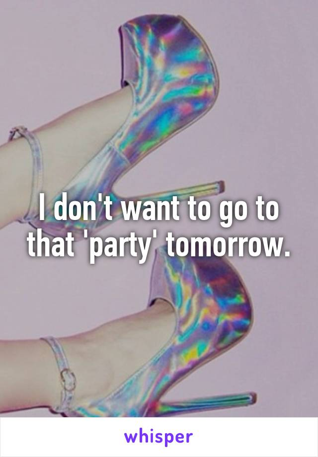 I don't want to go to that 'party' tomorrow.