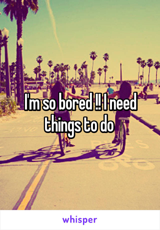 I'm so bored !! I need things to do
