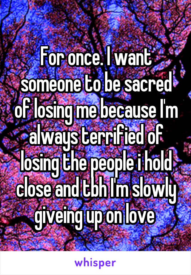 For once. I want someone to be sacred of losing me because I'm always terrified of losing the people i hold close and tbh I'm slowly giveing up on love