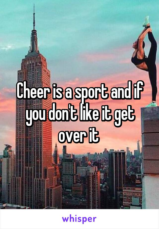 Cheer is a sport and if you don't like it get over it