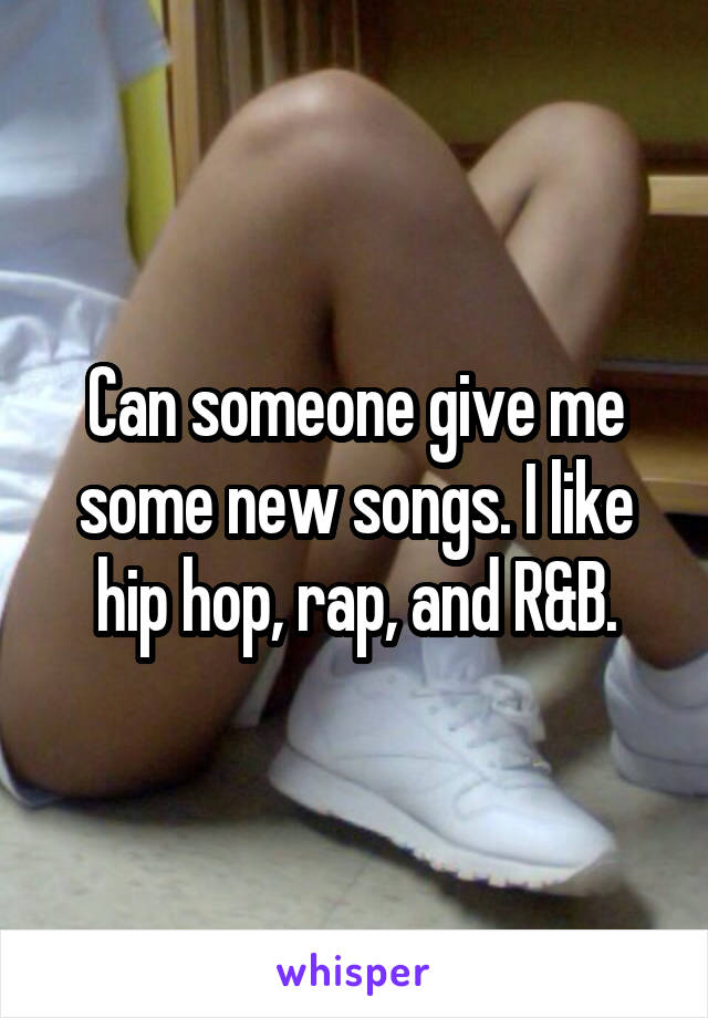 Can someone give me some new songs. I like hip hop, rap, and R&B.