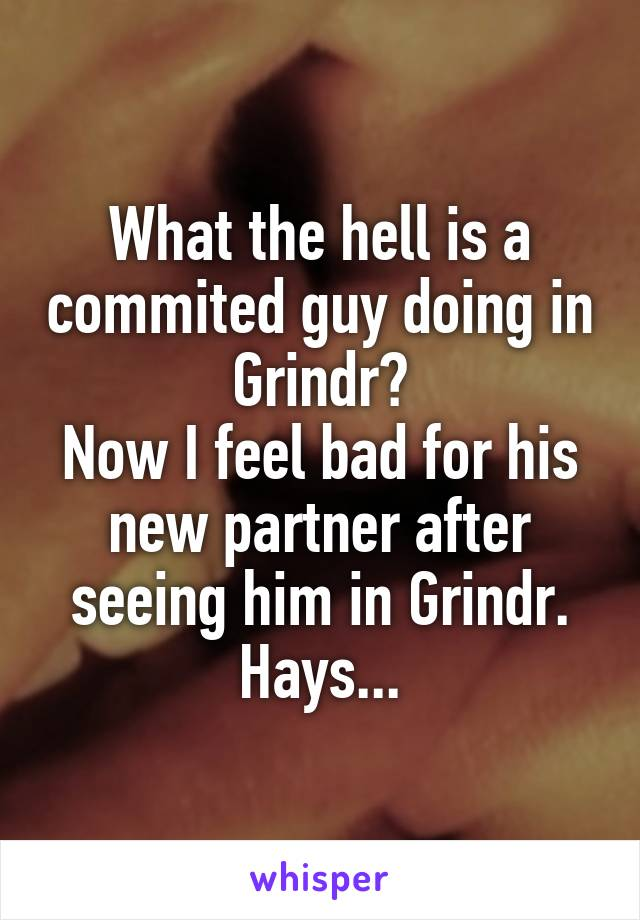 What the hell is a commited guy doing in Grindr? Now I feel bad for his new partner after seeing him in Grindr. Hays...