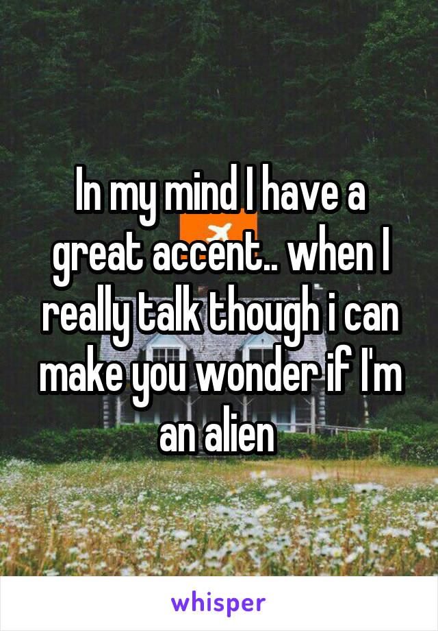 In my mind I have a great accent.. when I really talk though i can make you wonder if I'm an alien