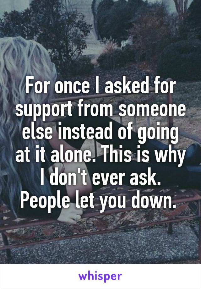 For once I asked for support from someone else instead of going at it alone. This is why I don't ever ask. People let you down.