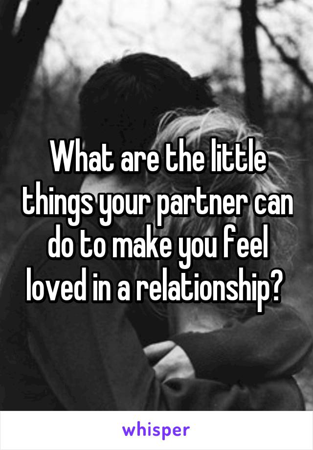 What are the little things your partner can do to make you feel loved in a relationship?