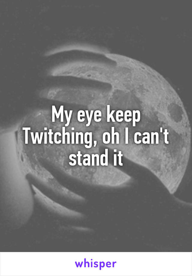 My eye keep Twitching, oh I can't stand it