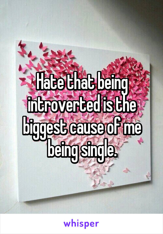 Hate that being introverted is the biggest cause of me being single.