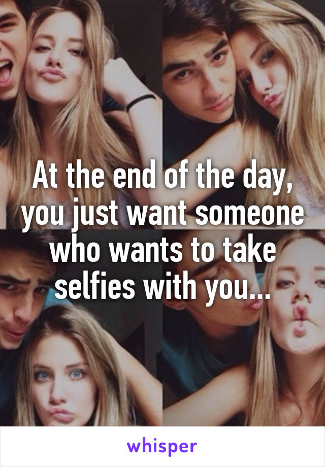 At the end of the day, you just want someone who wants to take selfies with you...