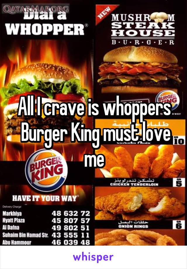 All I crave is whoppers  Burger King must love me
