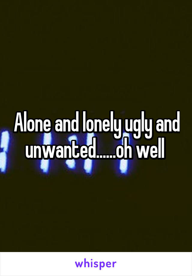 Alone and lonely ugly and unwanted......oh well