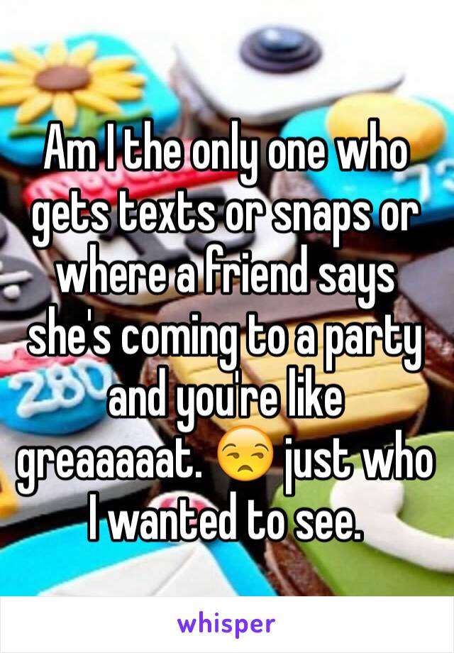 Am I the only one who gets texts or snaps or where a friend says she's coming to a party and you're like greaaaaat. 😒 just who I wanted to see.