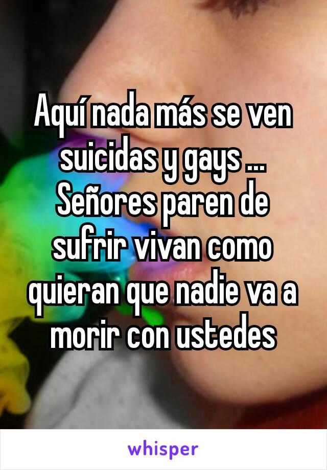 Aquí nada más se ven suicidas y gays ... Señores paren de sufrir vivan como quieran que nadie va a morir con ustedes