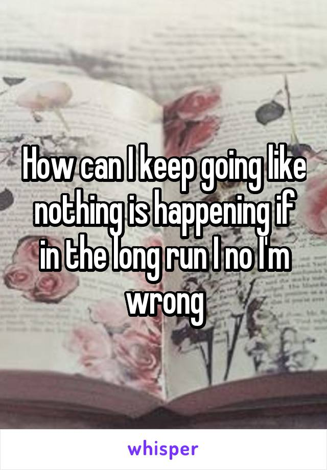 How can I keep going like nothing is happening if in the long run I no I'm wrong
