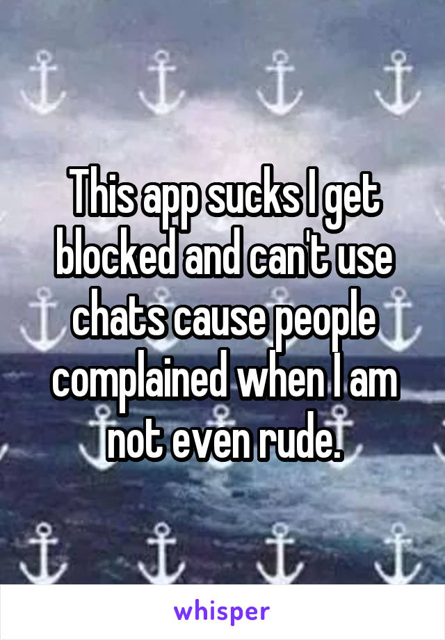 This app sucks I get blocked and can't use chats cause people complained when I am not even rude.
