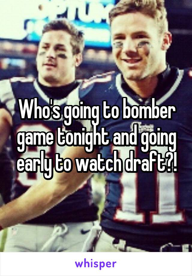 Who's going to bomber game tonight and going early to watch draft?!