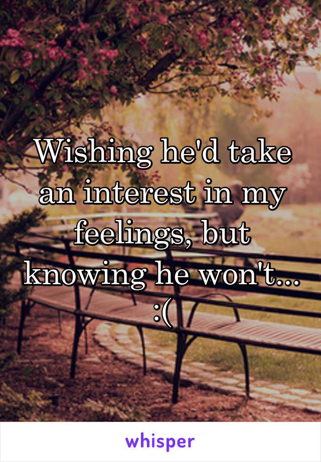 Wishing he'd take an interest in my feelings, but knowing he won't... :(
