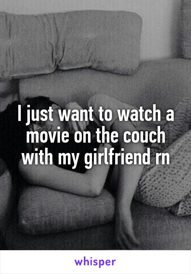 I just want to watch a movie on the couch with my girlfriend rn