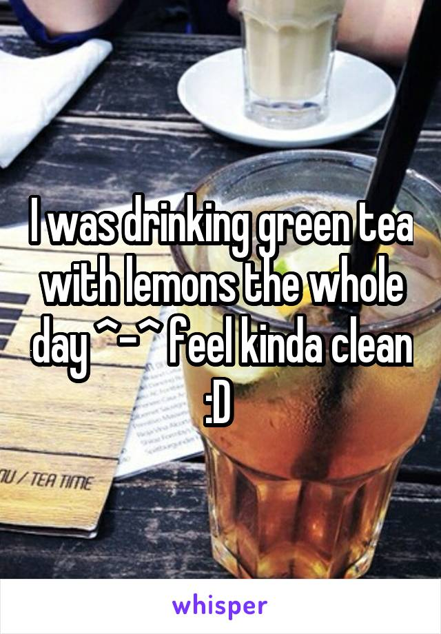 I was drinking green tea with lemons the whole day ^-^ feel kinda clean :D