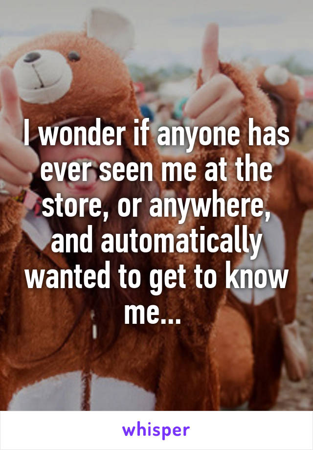 I wonder if anyone has ever seen me at the store, or anywhere, and automatically wanted to get to know me...
