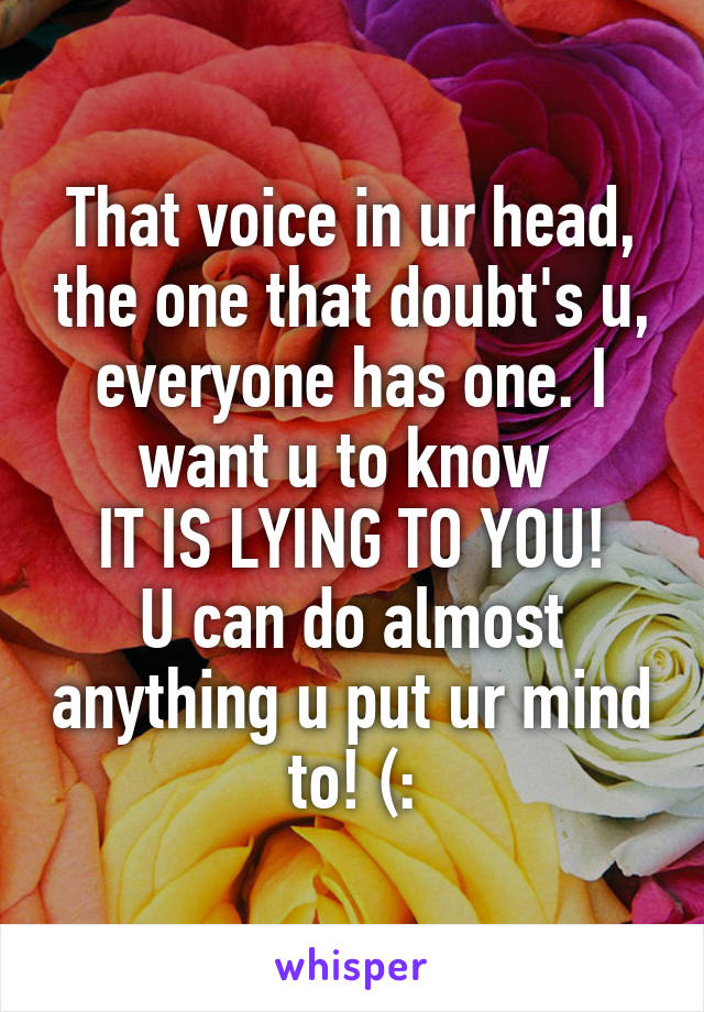 That voice in ur head, the one that doubt's u, everyone has one. I want u to know  IT IS LYING TO YOU! U can do almost anything u put ur mind to! (: